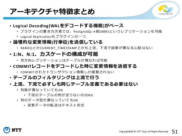 51Copyright©2018 NTT Corp. All Rights Reserved. • Logical Decoding(WALをデコードする機能)がベース • プラグインの書き方次第では、PostgreSQL→他DBMSというレプ...