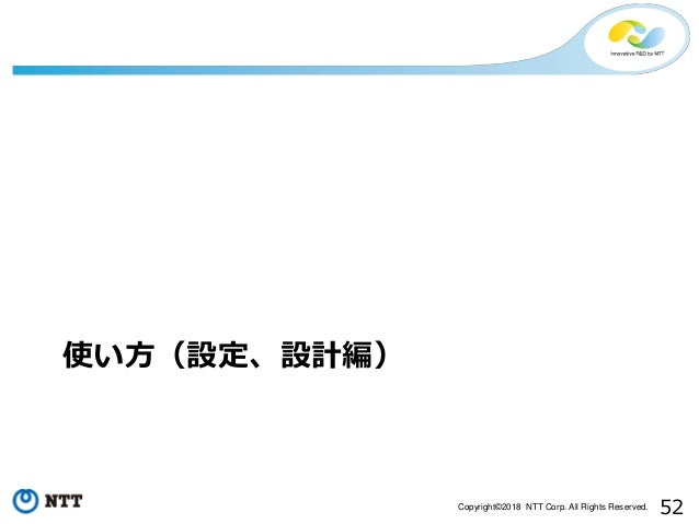 52Copyright©2018 NTT Corp. All Rights Reserved. 使い方(設定、設計編)
