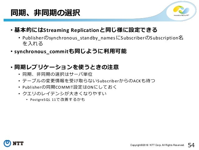 54Copyright©2018 NTT Corp. All Rights Reserved. • 基本的にはStreaming Replicationと同じ様に設定できる • Publisherのsynchronous_standby_nam...