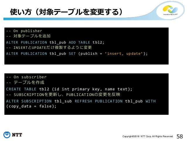 58Copyright©2018 NTT Corp. All Rights Reserved. -- On publisher -- 対象テーブルを追加 ALTER PUBLICATION tbl_pub ADD TABLE tbl2; -- ...