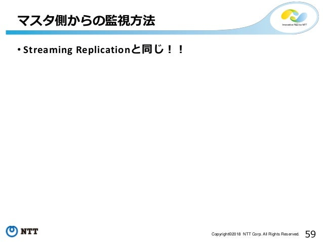 59Copyright©2018 NTT Corp. All Rights Reserved. • Streaming Replicationと同じ!! マスタ側からの監視方法