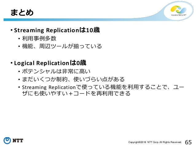65Copyright©2018 NTT Corp. All Rights Reserved. • Streaming Replicationは10歳 • 利用事例多数 • 機能、周辺ツールが揃っている • Logical Replicatio...