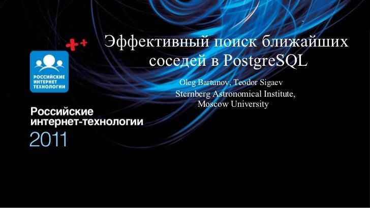 Эффективный поиск ближайших    соседей в PostgreSQL        Oleg Bartunov, Teodor Sigaev       Sternberg Astronomical Insti...