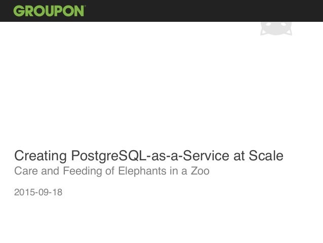 Creating PostgreSQL-as-a-Service at Scale Care and Feeding of Elephants in a Zoo 2015-09-18
