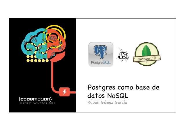 Postgres como base de datos NoSQL Rubén Gómez GarcíaMADRID· NOV 27-28 ·2015