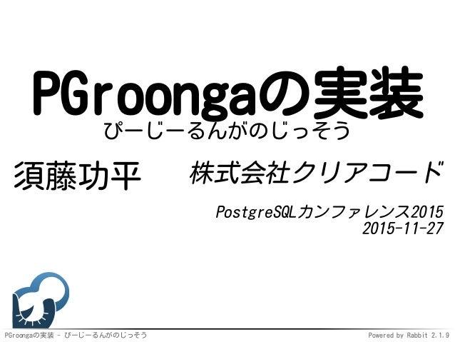 PGroongaの実装 - ぴーじーるんがのじっそう Powered by Rabbit 2.1.9 PGroongaの実装ぴーじーるんがのじっそう 須藤功平 株式会社クリアコード PostgreSQLカンファレンス2015 2015-11-27