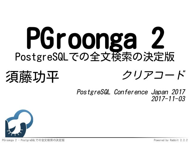 PGroonga 2 - PostgreSQLでの全文検索の決定版 Powered by Rabbit 2.2.2 PGroonga 2PostgreSQLでの全文検索の決定版 須藤功平 クリアコード PostgreSQL Conference...