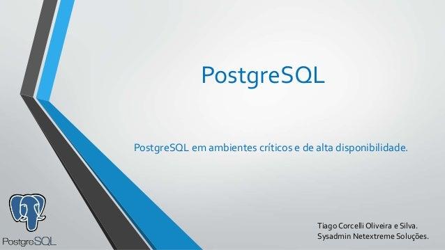 PostgreSQL PostgreSQL em ambientes críticos e de alta disponibilidade. Tiago Corcelli Oliveira e Silva. Sysadmin Netextrem...