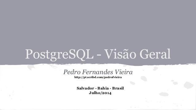 PostgreSQL - Visão Geral Pedro Fernandes Vieira http://pt.scribd.com/pedrofvieira Salvador - Bahia - Brasil Julho/2014