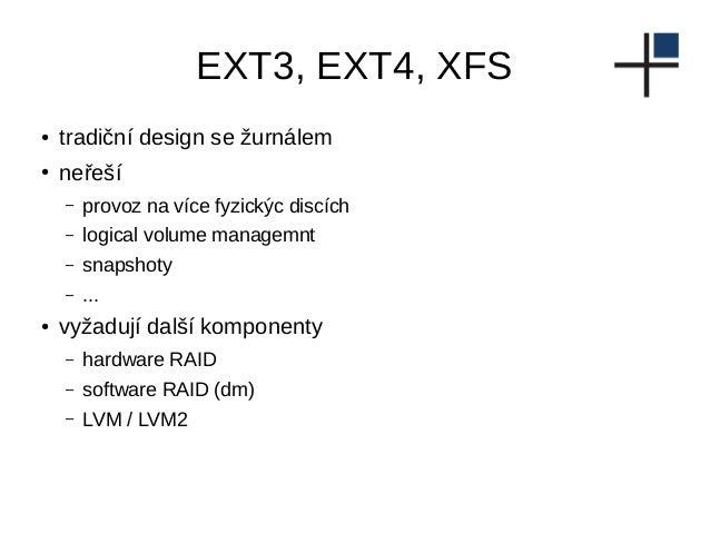 EXT3, EXT4, XFS ● tradiční design se žurnálem ● neřeší – provoz na více fyzickýc discích – logical volume managemnt – snap...