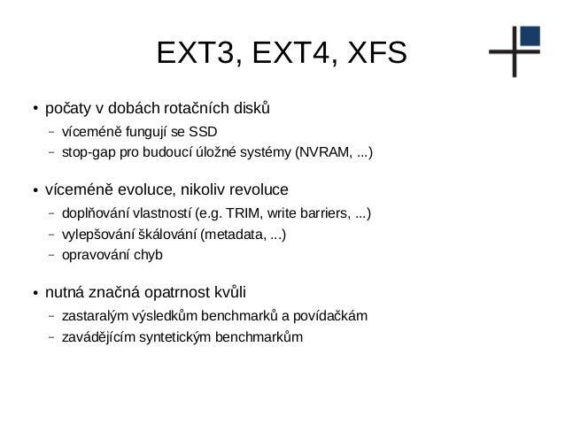 EXT3, EXT4, XFS ● počaty v dobách rotačních disků – víceméně fungují se SSD – stop-gap pro budoucí úložné systémy (NVRAM, ...