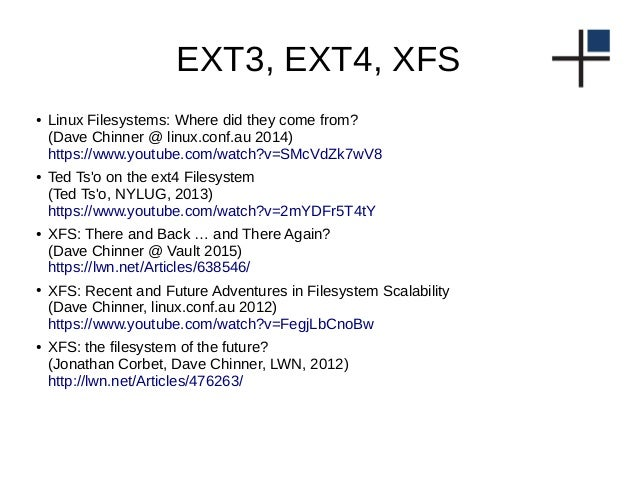 EXT3, EXT4, XFS ● Linux Filesystems: Where did they come from? (Dave Chinner @ linux.conf.au 2014) https://www.youtube.com...