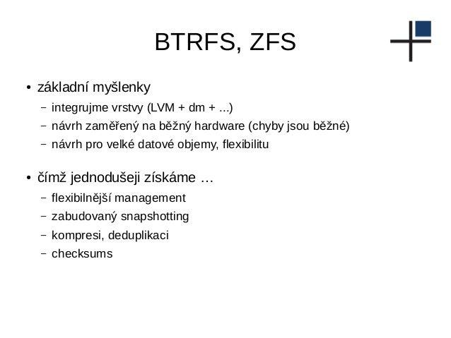BTRFS, ZFS ● základní myšlenky – integrujme vrstvy (LVM + dm + ...) – návrh zaměřený na běžný hardware (chyby jsou běžné) ...