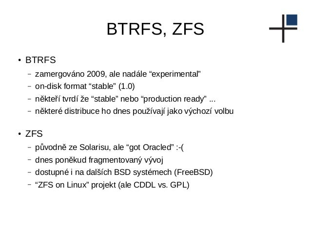 """BTRFS, ZFS ● BTRFS – zamergováno 2009, ale nadále """"experimental"""" – on-disk format """"stable"""" (1.0) – někteří tvrdí že """"stabl..."""