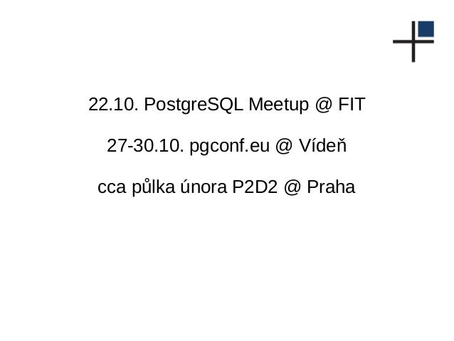 22.10. PostgreSQL Meetup @ FIT 27-30.10. pgconf.eu @ Vídeň cca půlka února P2D2 @ Praha