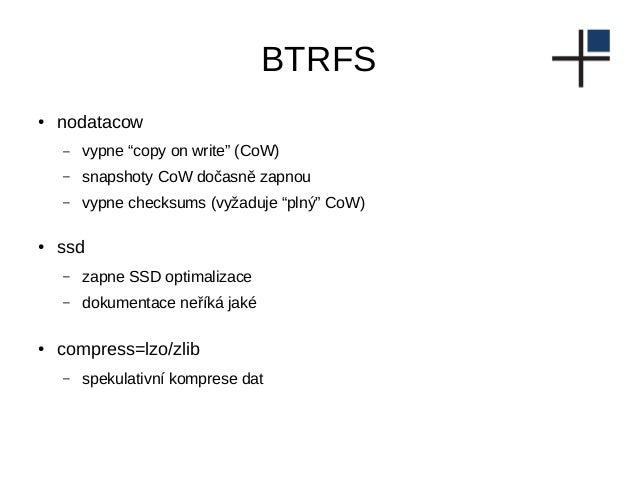 """BTRFS ● nodatacow – vypne """"copy on write"""" (CoW) – snapshoty CoW dočasně zapnou – vypne checksums (vyžaduje """"plný"""" CoW) ● s..."""