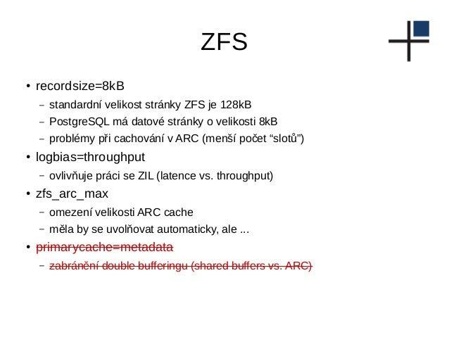 ZFS ● recordsize=8kB – standardní velikost stránky ZFS je 128kB – PostgreSQL má datové stránky o velikosti 8kB – problémy ...
