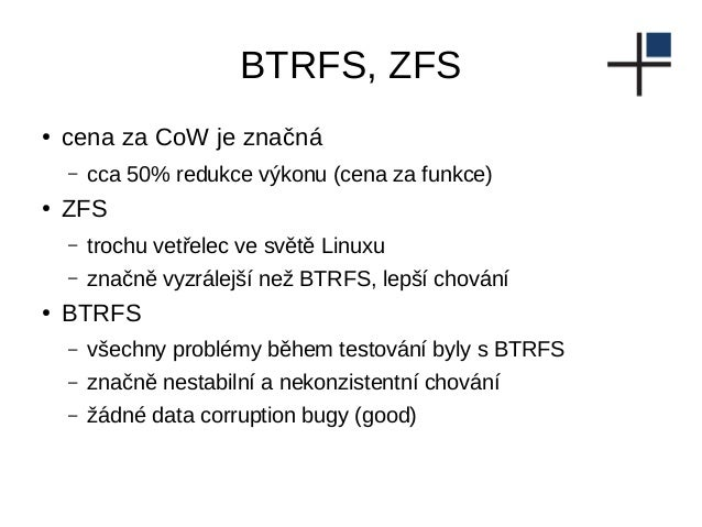 BTRFS, ZFS ● cena za CoW je značná – cca 50% redukce výkonu (cena za funkce) ● ZFS – trochu vetřelec ve světě Linuxu – zna...