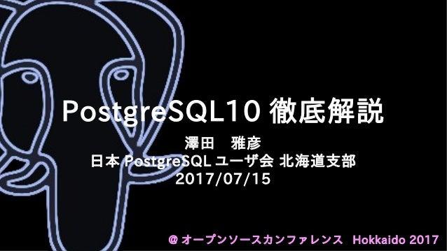 PostgreSQL10 徹底解説 澤田 雅彦 日本 PostgreSQL ユーザ会 北海道支部 2017/07/15 @ オープンソースカンファレンス Hokkaido 2017