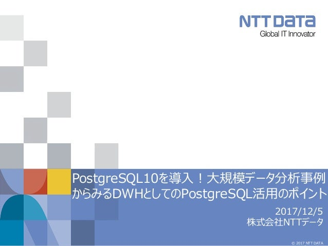 © 2017 NTT DATA PostgreSQL10を導入!大規模データ分析事例 からみるDWHとしてのPostgreSQL活用のポイント 2017/12/5 株式会社NTTデータ