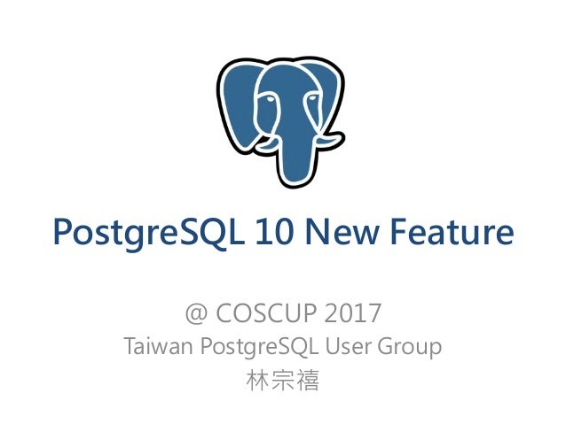 PostgreSQL 10 New Feature @ COSCUP 2017 Taiwan PostgreSQL User Group 林宗禧