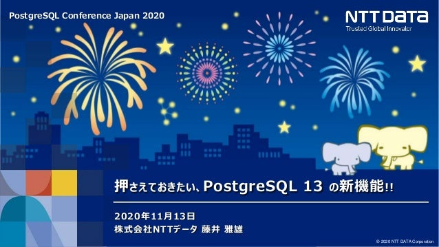PostgreSQL Conference Japan 2020 © 2020 NTT DATA Corporation 押さえておきたい、PostgreSQL 13 の新機能!! 2020年11月13日 株式会社NTTデータ 藤井 雅雄