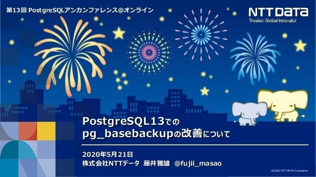© 2020 NTT DATA Corporation 1 © 2020 NTT DATA Corporation 第13回 PostgreSQLアンカンファレンス@オンライン PostgreSQL13での pg_basebackupの改善につ...