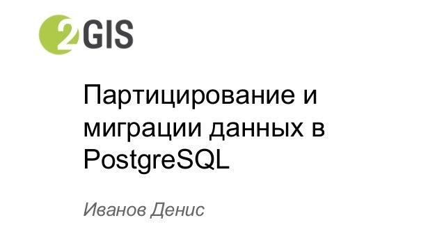 Партицирование и  миграции данных в  PostgreSQL  Иванов Денис