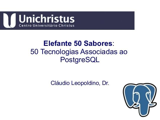 Elefante 50 Sabores: 50 Tecnologias Associadas ao PostgreSQL Cláudio Leopoldino, Dr.