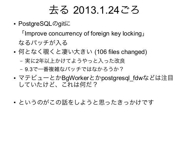 去る 2013.1.24ごろ ● PostgreSQLのgitに 「Improve concurrency of foreign key locking」 なるパッチが入る ● 何となく覗くと凄い大きい (106 files changed) ...