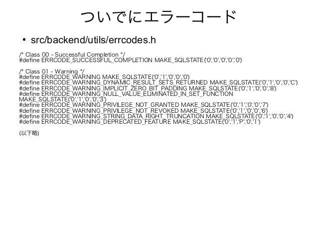 ついでにエラーコード ● src/backend/utils/errcodes.h /* Class 00 - Successful Completion */ #define ERRCODE_SUCCESSFUL_COMPLETION MAK...