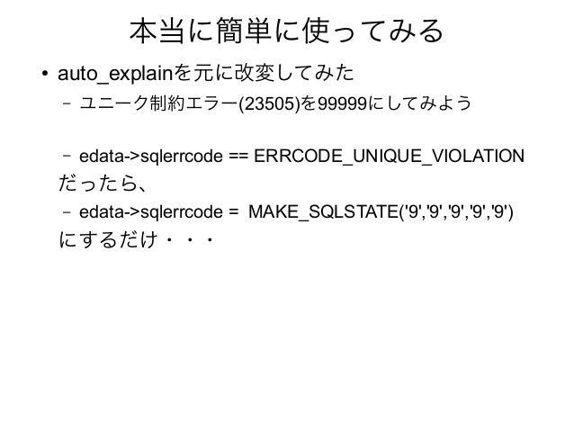 本当に簡単に使ってみる ● auto_explainを元に改変してみた – ユニーク制約エラー(23505)を99999にしてみよう – edata->sqlerrcode == ERRCODE_UNIQUE_VIOLATION だったら、 –...