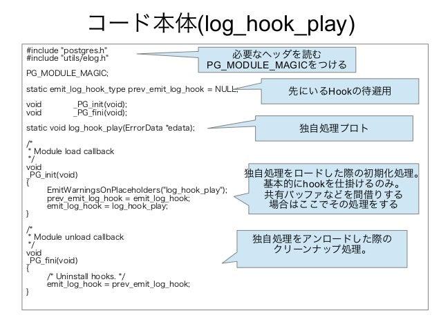 """コード本体(log_hook_play) #include """"postgres.h"""" #include """"utils/elog.h"""" PG_MODULE_MAGIC; static emit_log_hook_type prev_emit_lo..."""