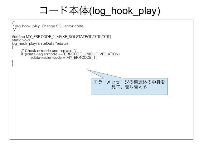 コード本体(log_hook_play) /* * log_hook_play: Change SQL error code. */ #define MY_ERRCODE_1 MAKE_SQLSTATE('9','9','9','9','9')...
