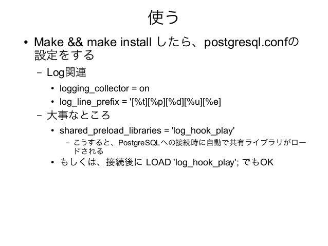 使う ● Make && make install したら、postgresql.confの 設定をする – Log関連 ● logging_collector = on ● log_line_prefix = '[%t][%p][%d][%u...