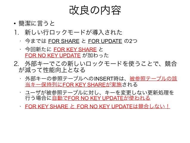 改良の内容 ● 簡潔に言うと 1. 新しい行ロックモードが導入された • 今までは FOR SHARE と FOR UPDATE の2つ • 今回新たに FOR KEY SHARE と FOR NO KEY UPDATE が加わった 2. 外部...