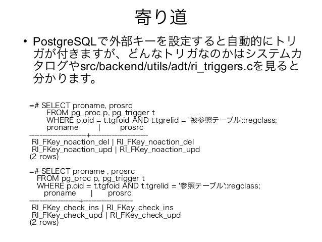 寄り道 ● PostgreSQLで外部キーを設定すると自動的にトリ ガが付きますが、どんなトリガなのかはシステムカ タログやsrc/backend/utils/adt/ri_triggers.cを見ると 分かります。 =# SELECT pro...