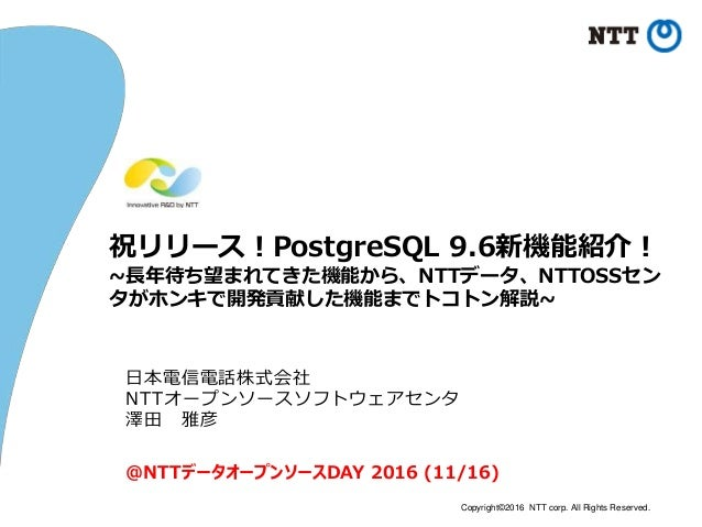 Copyright©2016 NTT corp. All Rights Reserved. 祝リリース!PostgreSQL 9.6新機能紹介! ~長年待ち望まれてきた機能から、NTTデータ、NTTOSSセン タがホンキで開発貢献した機能までト...