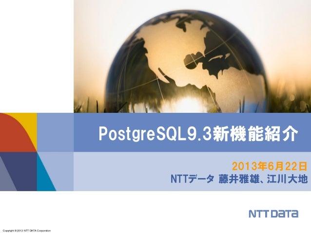 Copyright © 2013 NTT DATA Corporation2013年6月22日NTTデータ 藤井雅雄、江川大地PostgreSQL9.3新機能紹介