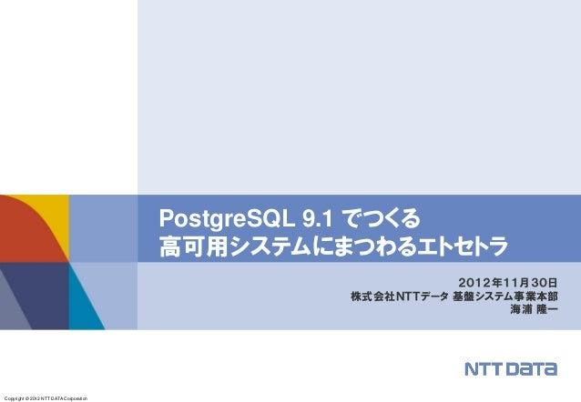 Copyright © 2012 NTT DATA Corporation 2012年11月30日 株式会社NTTデータ 基盤システム事業本部 海浦 隆一 PostgreSQL 9.1 でつくる 高可用システムにまつわるエトセトラ