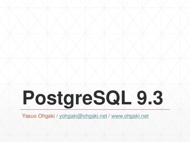 PostgreSQL 9.3 Yasuo Ohgaki / yohgaki@ohgaki.net / www.ohgaki.net