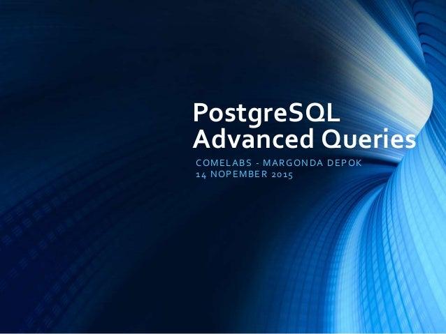 PostgreSQL Advanced Queries COMELABS - MARGONDA DEPOK 14 NOPEMBER 2015