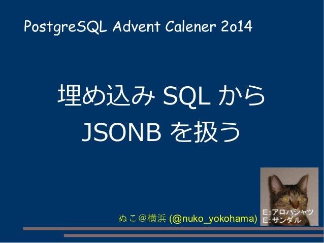 PostgreSQL Advent Calener 2o14  埋め込みSQL から  JSONB を扱う  ぬこ@横浜(@nuko_yokohama)