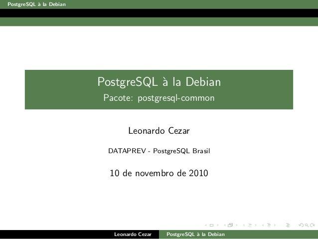 PostgreSQL `a la Debian PostgreSQL `a la Debian Pacote: postgresql-common Leonardo Cezar DATAPREV - PostgreSQL Brasil 10 d...
