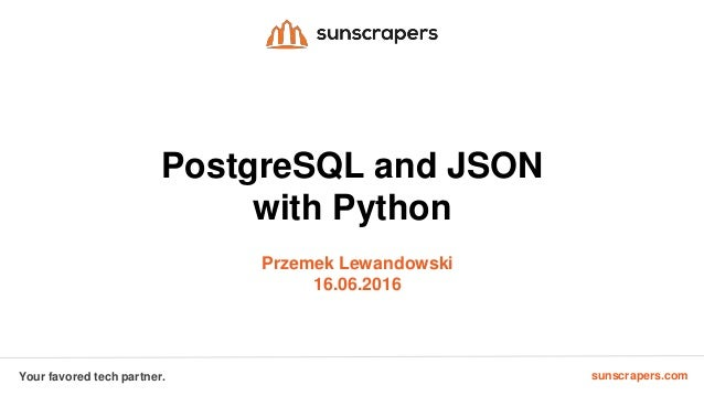 sunscrapers.comYour favored tech partner. PostgreSQL and JSON with Python Przemek Lewandowski 16.06.2016