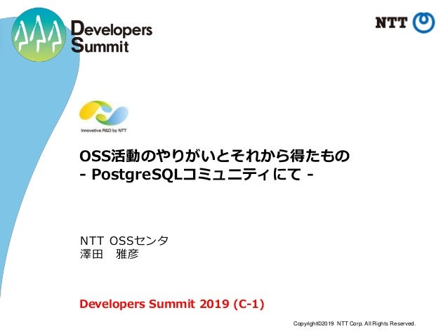 Copyright©2019 NTT Corp. All Rights Reserved. OSS活動のやりがいとそれから得たもの - PostgreSQLコミュニティにて - NTT OSSセンタ 澤田 雅彦 Developers Summi...