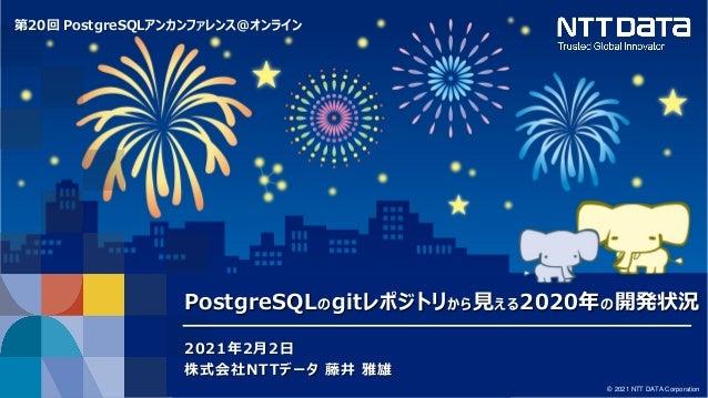 第20回 PostgreSQLアンカンファレンス@オンライン © 2021 NTT DATA Corporation PostgreSQLのgitレポジトリから見える2020年の開発状況 2021年2月2日 株式会社NTTデータ 藤井 雅雄
