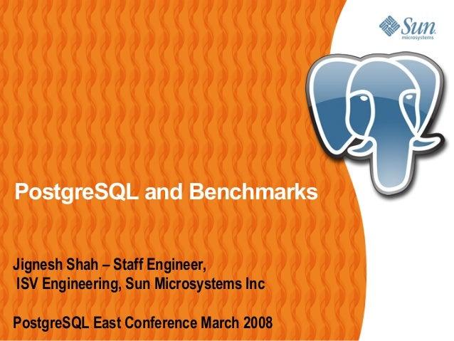 PostgreSQL and Benchmarks Jignesh Shah – Staff Engineer, ISV Engineering, Sun Microsystems Inc PostgreSQL East Conference ...