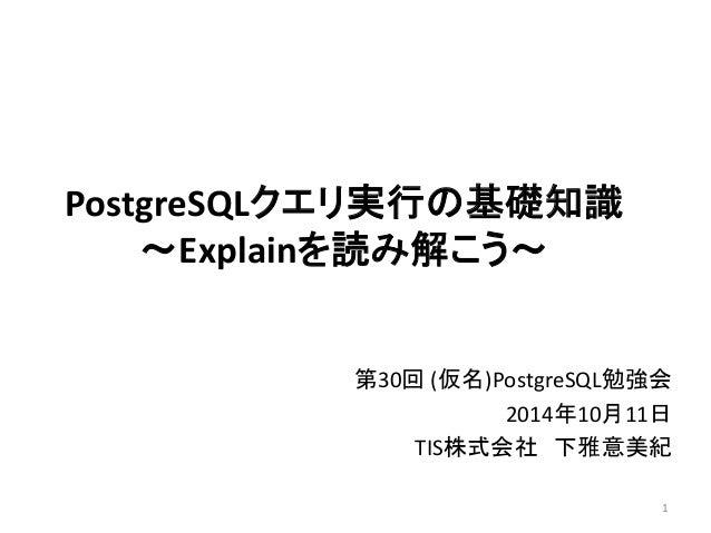 PostgreSQLクエリ実行の基礎知識  ~Explainを読み解こう~  第30回(仮名)PostgreSQL勉強会  2014年10月11日  TIS株式会社下雅意美紀  1
