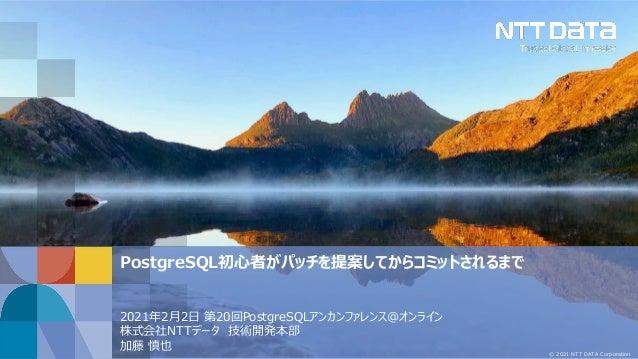 © 2021 NTT DATA Corporation PostgreSQL初心者がパッチを提案してからコミットされるまで 2021年2月2日 第20回PostgreSQLアンカンファレンス@オンライン 株式会社NTTデータ 技術開発本部 加藤...